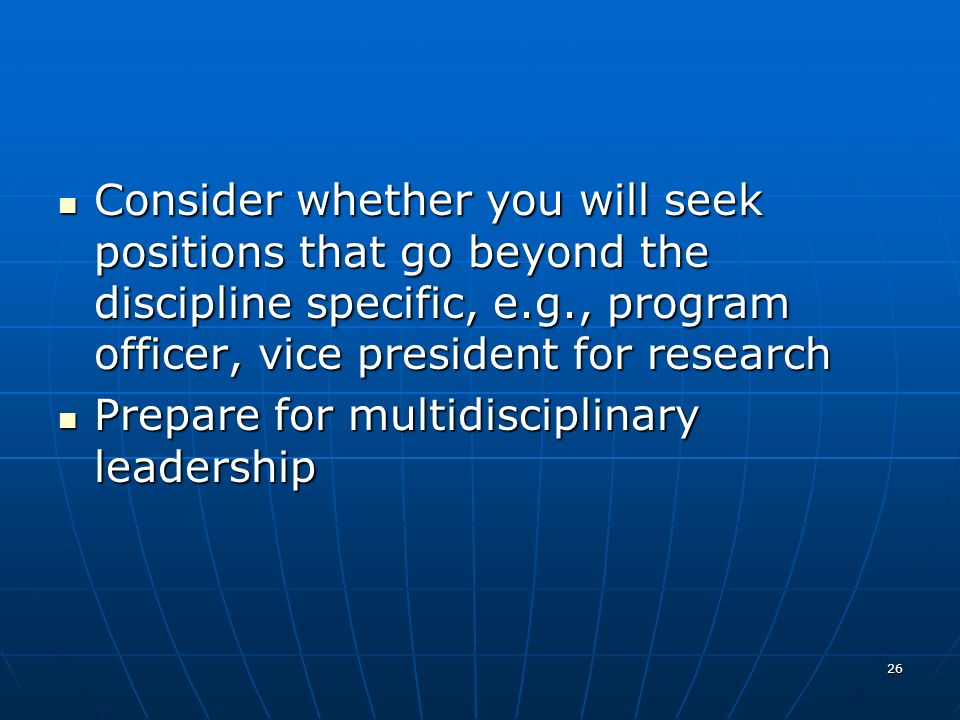 26 Consider whether you will seek positions that go beyond the discipline specific, e.g., program officer, vice president for research Consider whether you will seek positions that go beyond the discipline specific, e.g., program officer, vice president for research Prepare for multidisciplinary leadership Prepare for multidisciplinary leadership