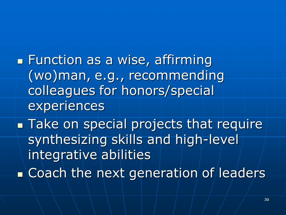 30 Function as a wise, affirming (wo)man, e.g., recommending colleagues for honors/special experiences Function as a wise, affirming (wo)man, e.g., recommending colleagues for honors/special experiences Take on special projects that require synthesizing skills and high-level integrative abilities Take on special projects that require synthesizing skills and high-level integrative abilities Coach the next generation of leaders Coach the next generation of leaders