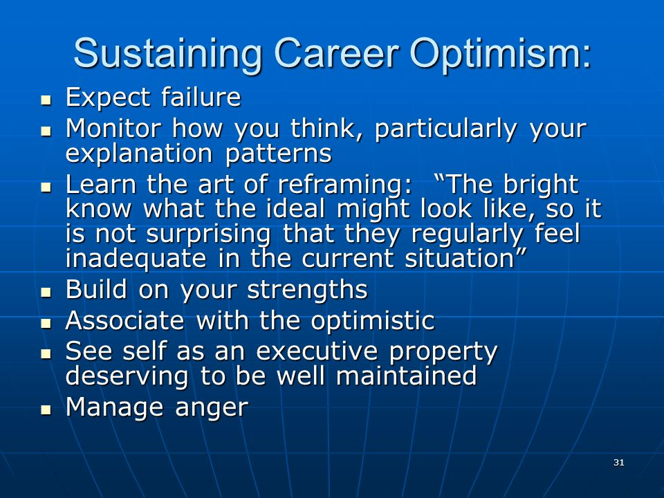 31 Sustaining Career Optimism: Expect failure Expect failure Monitor how you think, particularly your explanation patterns Monitor how you think, particularly your explanation patterns Learn the art of reframing: The bright know what the ideal might look like, so it is not surprising that they regularly feel inadequate in the current situation Learn the art of reframing: The bright know what the ideal might look like, so it is not surprising that they regularly feel inadequate in the current situation Build on your strengths Build on your strengths Associate with the optimistic Associate with the optimistic See self as an executive property deserving to be well maintained See self as an executive property deserving to be well maintained Manage anger Manage anger