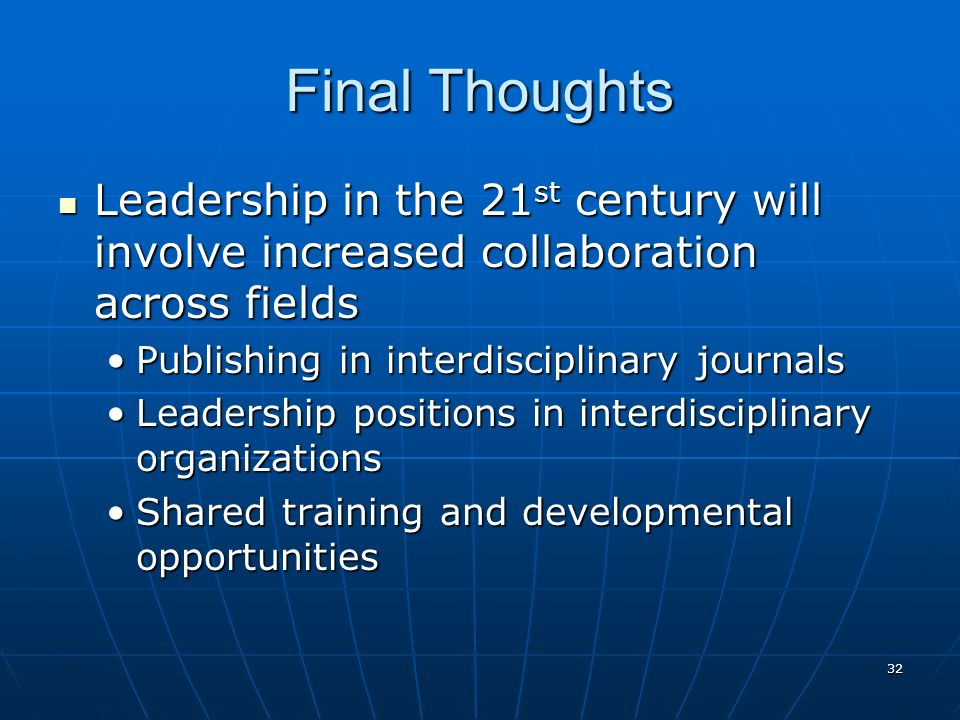 32 Final Thoughts Leadership in the 21 st century will involve increased collaboration across fields Leadership in the 21 st century will involve increased collaboration across fields Publishing in interdisciplinary journalsPublishing in interdisciplinary journals Leadership positions in interdisciplinary organizationsLeadership positions in interdisciplinary organizations Shared training and developmental opportunitiesShared training and developmental opportunities