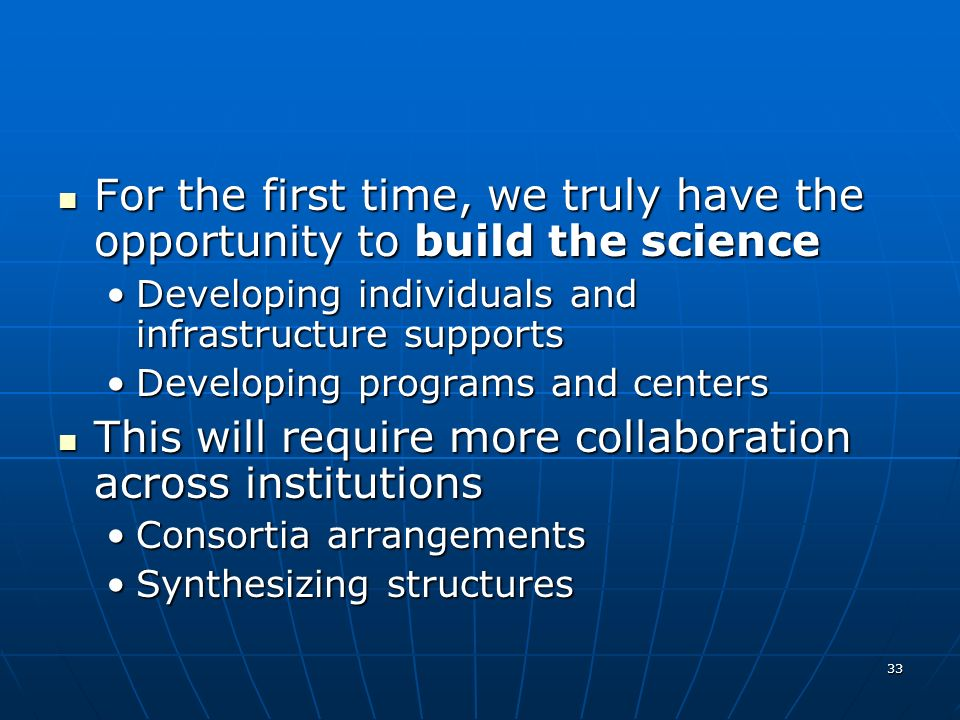 33 For the first time, we truly have the opportunity to build the science For the first time, we truly have the opportunity to build the science Developing individuals and infrastructure supportsDeveloping individuals and infrastructure supports Developing programs and centersDeveloping programs and centers This will require more collaboration across institutions This will require more collaboration across institutions Consortia arrangementsConsortia arrangements Synthesizing structuresSynthesizing structures