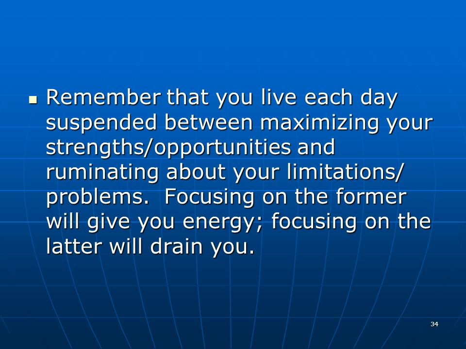 34 Remember that you live each day suspended between maximizing your strengths/opportunities and ruminating about your limitations/ problems.