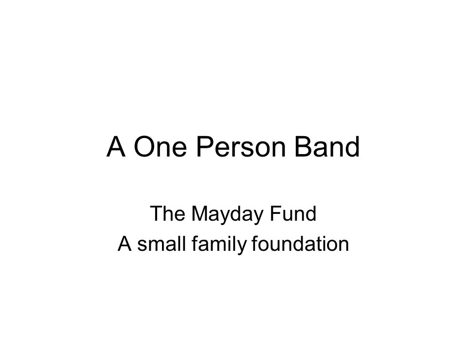 A One Person Band The Mayday Fund A small family foundation