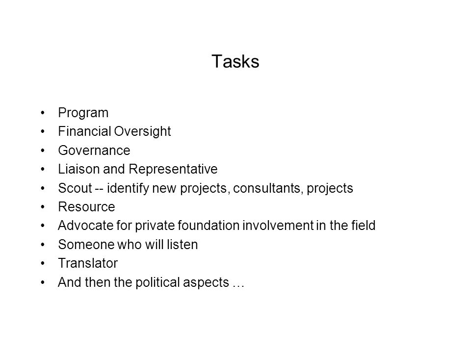 Tasks Program Financial Oversight Governance Liaison and Representative Scout -- identify new projects, consultants, projects Resource Advocate for private foundation involvement in the field Someone who will listen Translator And then the political aspects …