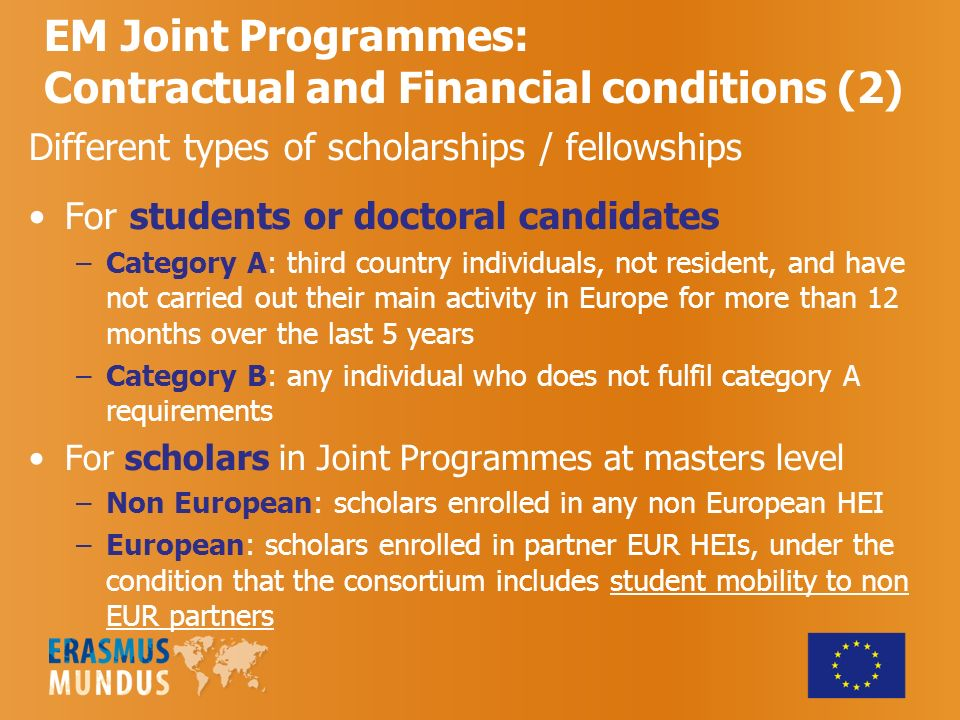 Different types of scholarships / fellowships For students or doctoral candidates –Category A: third country individuals, not resident, and have not carried out their main activity in Europe for more than 12 months over the last 5 years –Category B: any individual who does not fulfil category A requirements For scholars in Joint Programmes at masters level –Non European: scholars enrolled in any non European HEI –European: scholars enrolled in partner EUR HEIs, under the condition that the consortium includes student mobility to non EUR partners EM Joint Programmes: Contractual and Financial conditions (2)