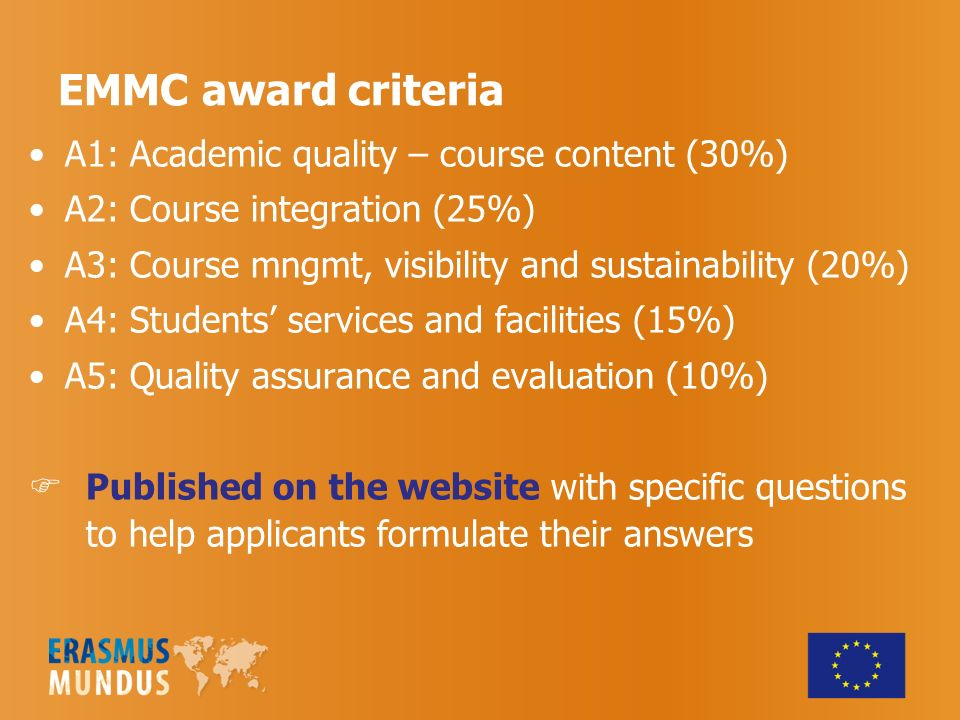 EMMC award criteria A1: Academic quality – course content (30%) A2: Course integration (25%) A3: Course mngmt, visibility and sustainability (20%) A4: Students services and facilities (15%) A5: Quality assurance and evaluation (10%) Published on the website with specific questions to help applicants formulate their answers