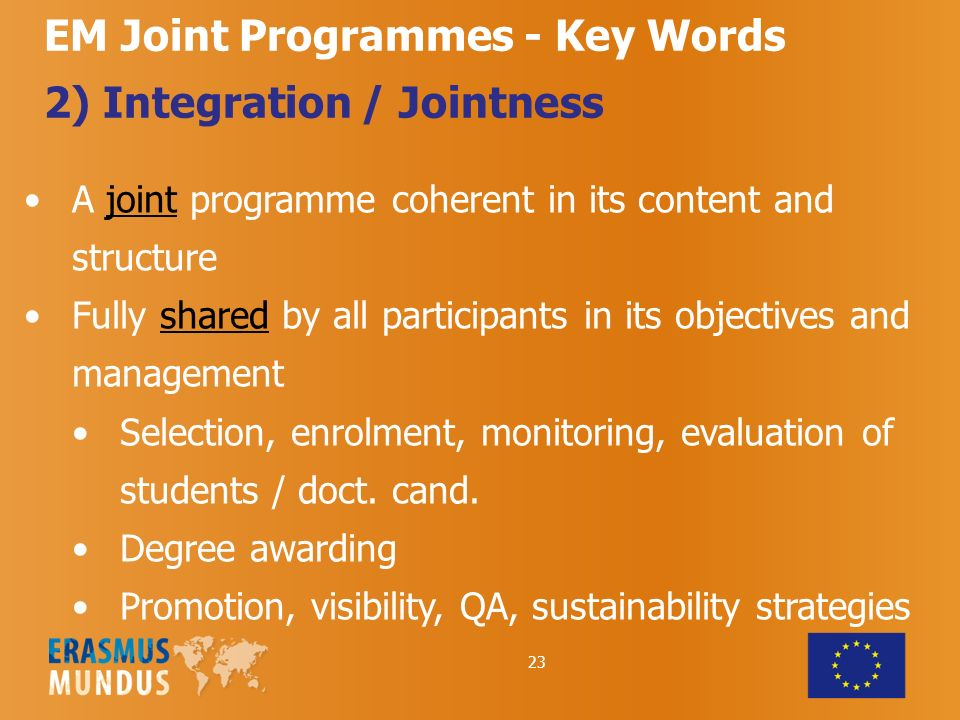 23 EM Joint Programmes - Key Words 2) Integration / Jointness A joint programme coherent in its content and structure Fully shared by all participants in its objectives and management Selection, enrolment, monitoring, evaluation of students / doct.