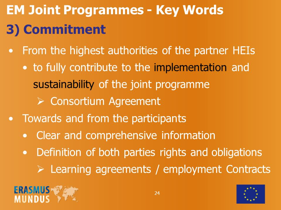 24 EM Joint Programmes - Key Words 3) Commitment From the highest authorities of the partner HEIs to fully contribute to the implementation and sustainability of the joint programme Consortium Agreement Towards and from the participants Clear and comprehensive information Definition of both parties rights and obligations Learning agreements / employment Contracts
