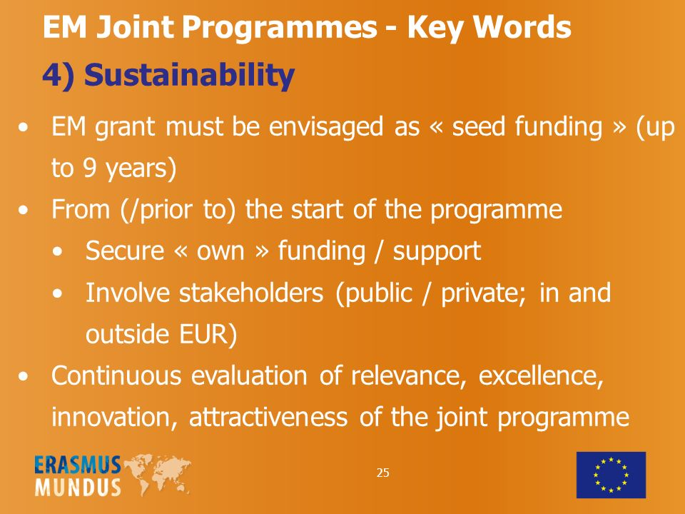 25 EM Joint Programmes - Key Words 4) Sustainability EM grant must be envisaged as « seed funding » (up to 9 years) From (/prior to) the start of the programme Secure « own » funding / support Involve stakeholders (public / private; in and outside EUR) Continuous evaluation of relevance, excellence, innovation, attractiveness of the joint programme