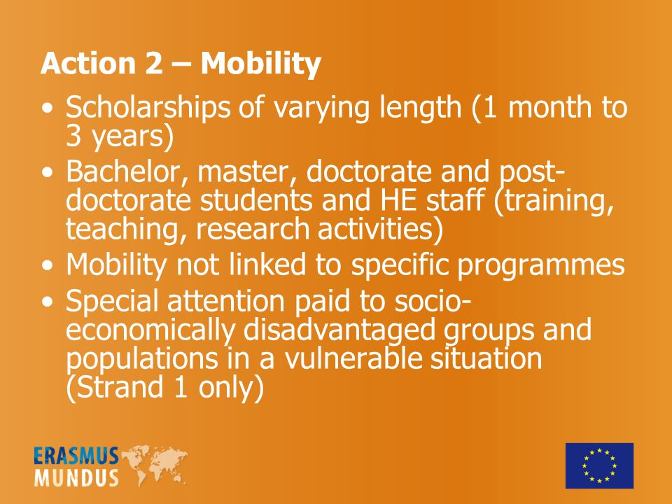 Action 2 – Mobility Scholarships of varying length (1 month to 3 years) Bachelor, master, doctorate and post- doctorate students and HE staff (training, teaching, research activities) Mobility not linked to specific programmes Special attention paid to socio- economically disadvantaged groups and populations in a vulnerable situation (Strand 1 only)