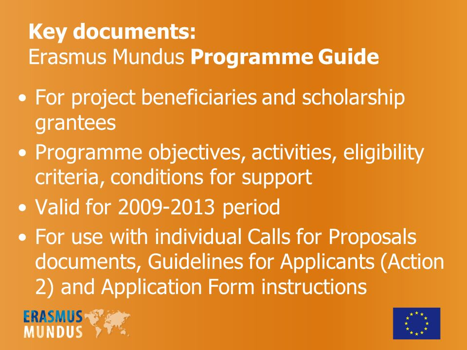 Key documents: Erasmus Mundus Programme Guide For project beneficiaries and scholarship grantees Programme objectives, activities, eligibility criteria, conditions for support Valid for period For use with individual Calls for Proposals documents, Guidelines for Applicants (Action 2) and Application Form instructions