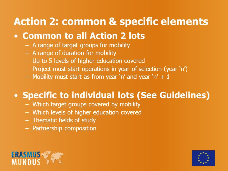 Action 2: common & specific elements Common to all Action 2 lots –A range of target groups for mobility –A range of duration for mobility –Up to 5 levels of higher education covered –Project must start operations in year of selection (year n) –Mobility must start as from year n and year n + 1 Specific to individual lots (See Guidelines) –Which target groups covered by mobility –Which levels of higher education covered –Thematic fields of study –Partnership composition