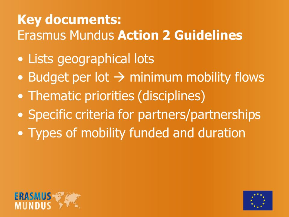 Key documents: Erasmus Mundus Action 2 Guidelines Lists geographical lots Budget per lot minimum mobility flows Thematic priorities (disciplines) Specific criteria for partners/partnerships Types of mobility funded and duration