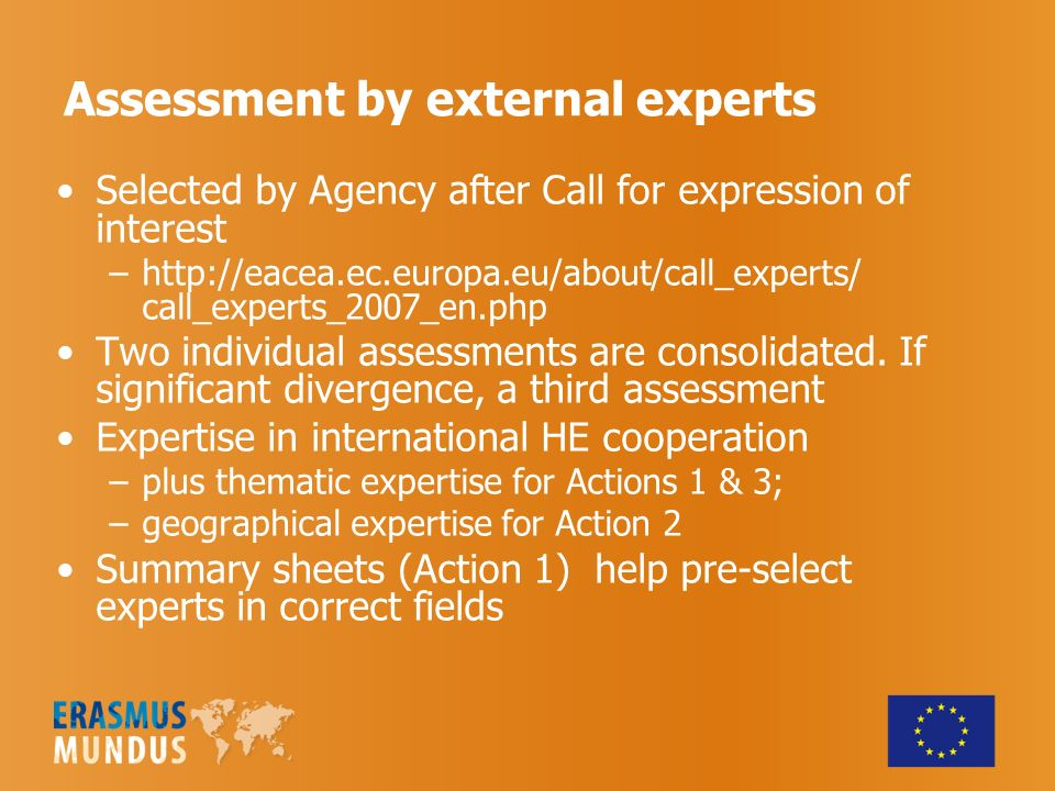 Assessment by external experts Selected by Agency after Call for expression of interest –  call_experts_2007_en.php Two individual assessments are consolidated.