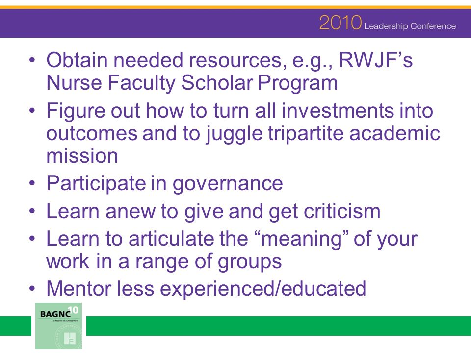 Obtain needed resources, e.g., RWJFs Nurse Faculty Scholar Program Figure out how to turn all investments into outcomes and to juggle tripartite acade