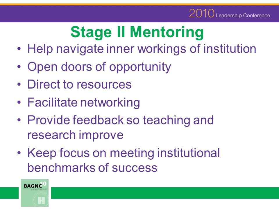 Stage II Mentoring Help navigate inner workings of institution Open doors of opportunity Direct to resources Facilitate networking Provide feedback so