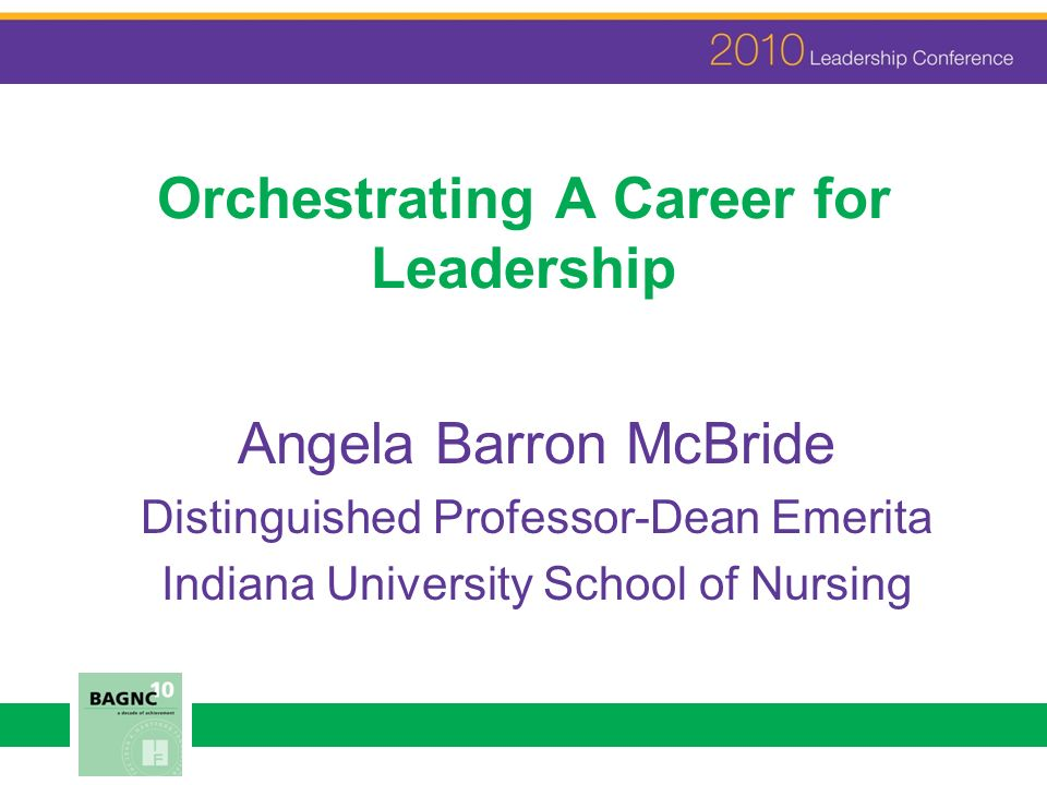 Orchestrating A Career for Leadership Angela Barron McBride Distinguished Professor-Dean Emerita Indiana University School of Nursing