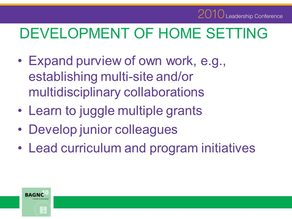 DEVELOPMENT OF HOME SETTING Expand purview of own work, e.g., establishing multi-site and/or multidisciplinary collaborations Learn to juggle multiple