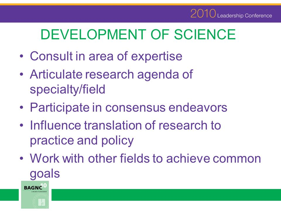 DEVELOPMENT OF SCIENCE Consult in area of expertise Articulate research agenda of specialty/field Participate in consensus endeavors Influence transla