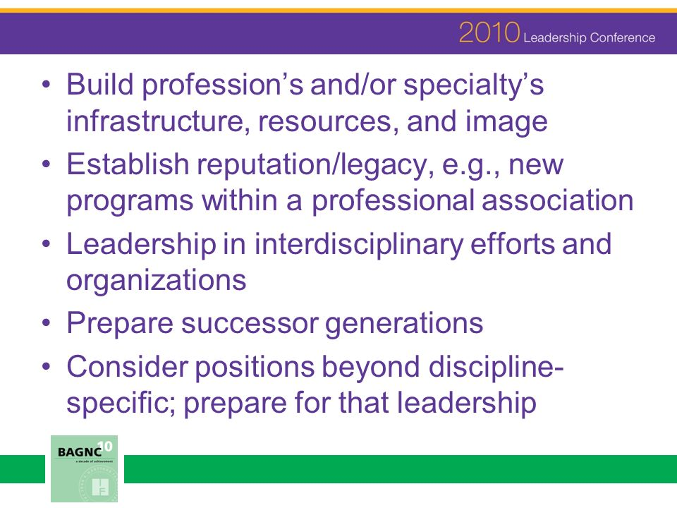 Build professions and/or specialtys infrastructure, resources, and image Establish reputation/legacy, e.g., new programs within a professional associa