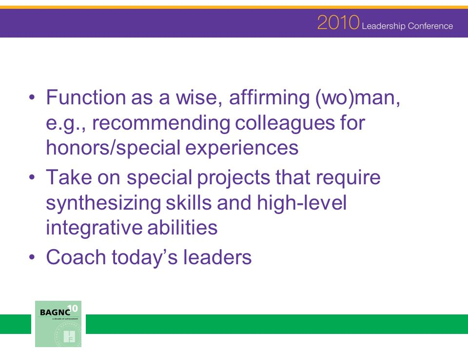 Function as a wise, affirming (wo)man, e.g., recommending colleagues for honors/special experiences Take on special projects that require synthesizing