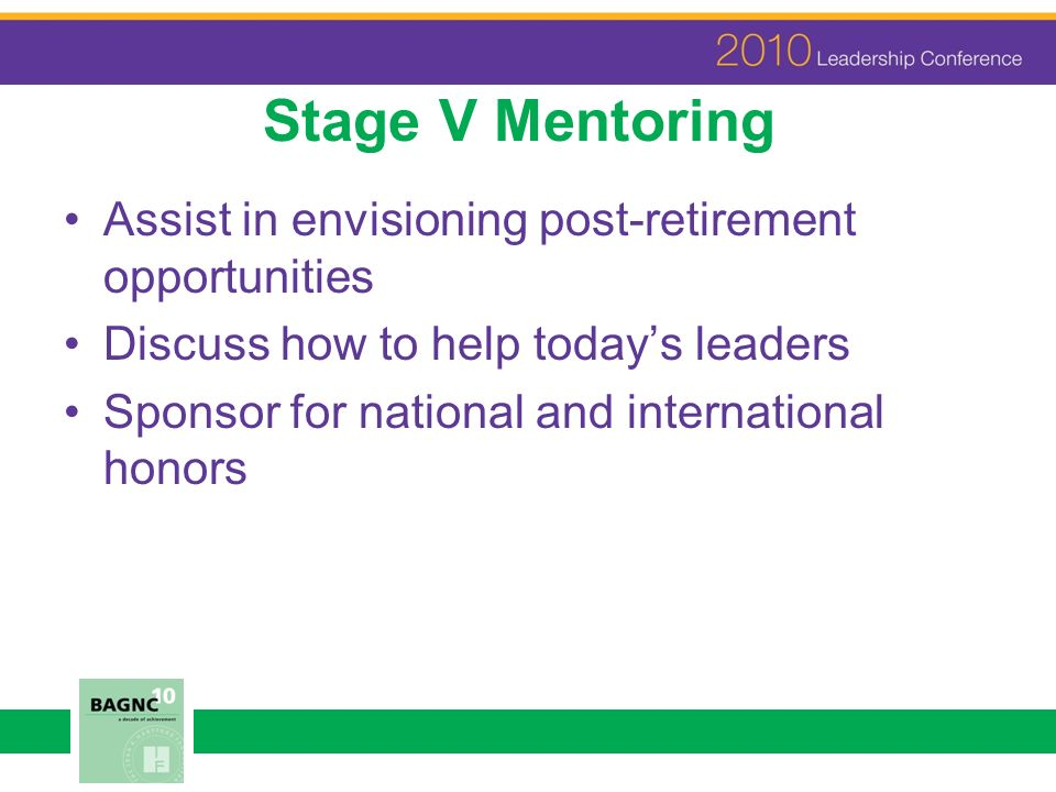 Stage V Mentoring Assist in envisioning post-retirement opportunities Discuss how to help todays leaders Sponsor for national and international honors