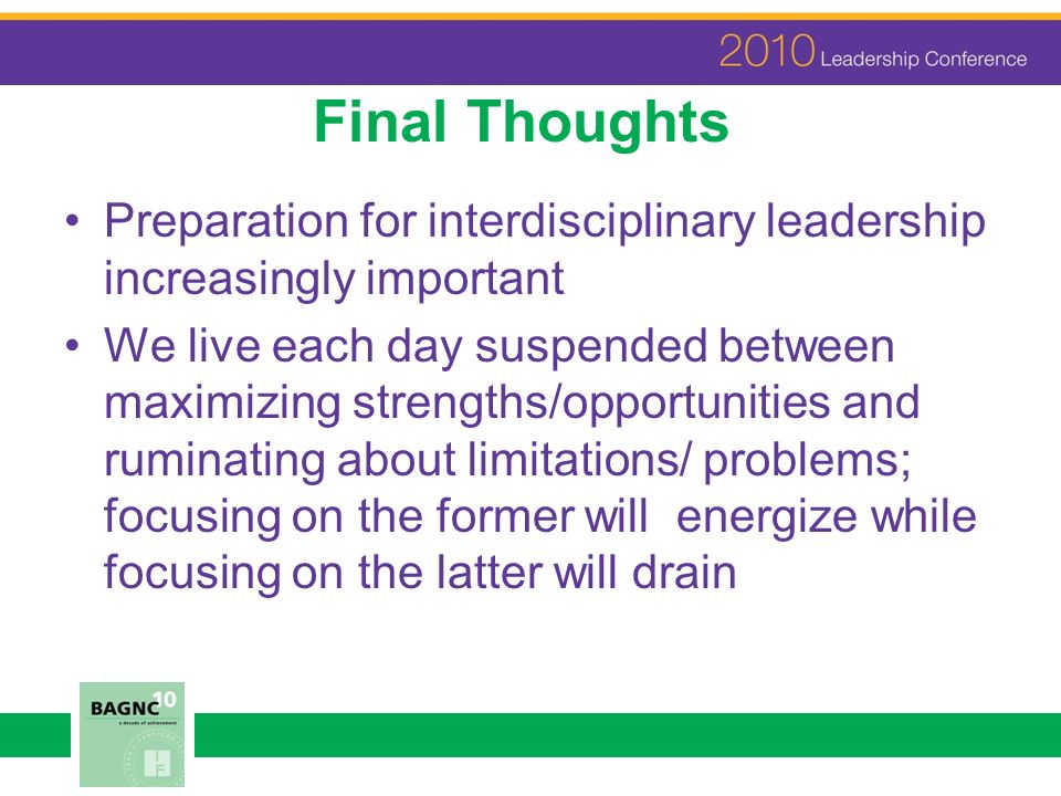 Final Thoughts Preparation for interdisciplinary leadership increasingly important We live each day suspended between maximizing strengths/opportuniti