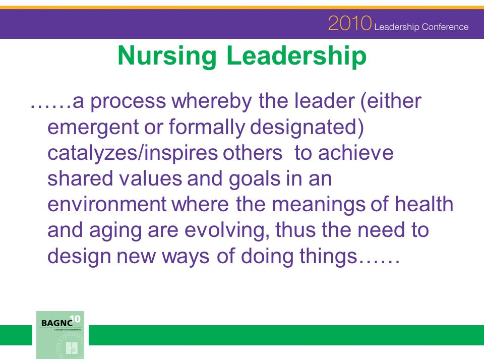 Nursing Leadership ……a process whereby the leader (either emergent or formally designated) catalyzes/inspires others to achieve shared values and goal