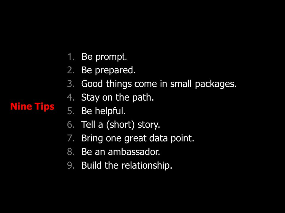Nine Tips 1.Be prompt. 2.Be prepared. 3.Good things come in small packages. 4.Stay on the path. 5.Be helpful. 6.Tell a (short) story. 7.Bring one grea