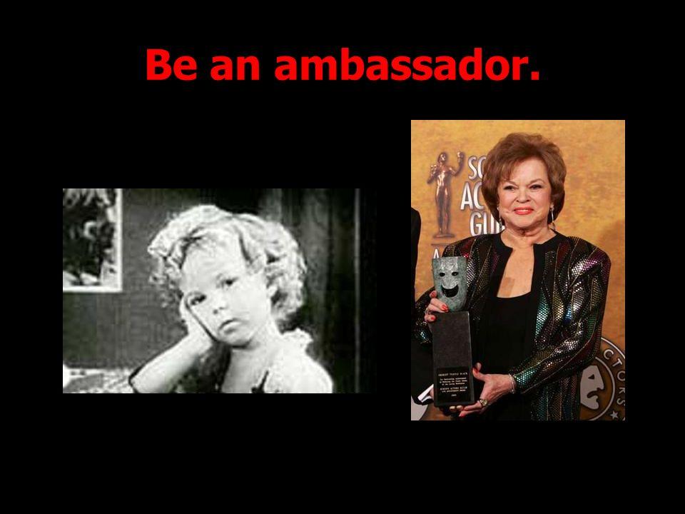 Be an ambassador.