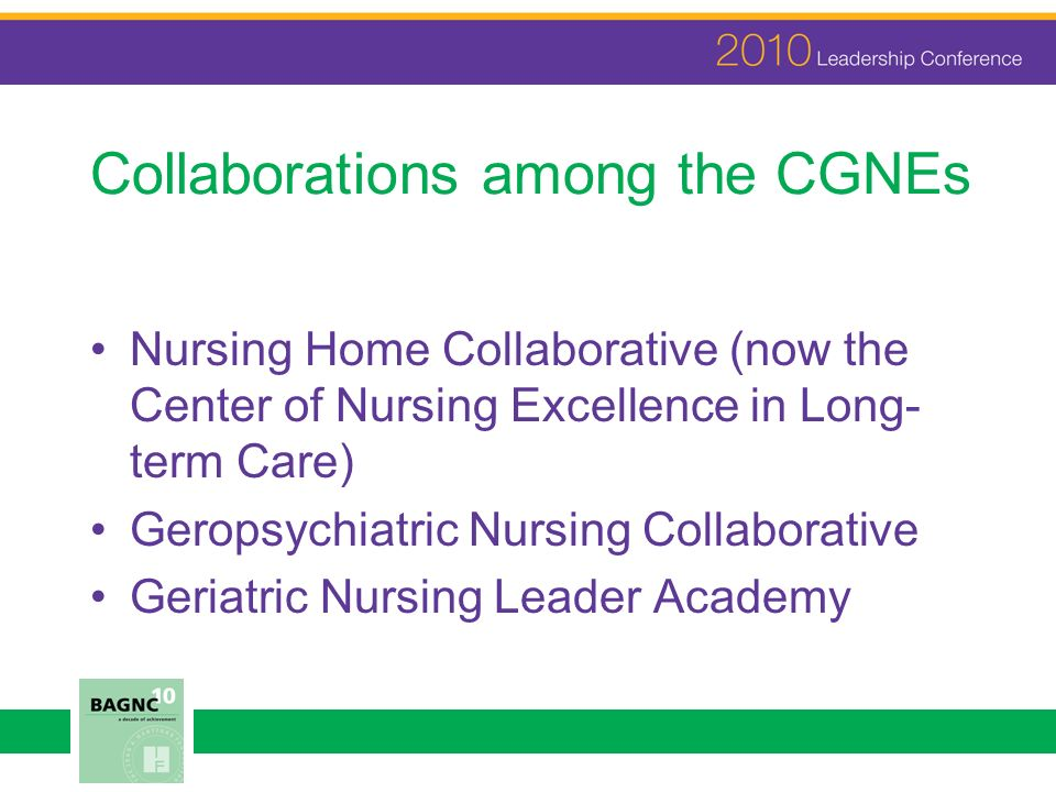 Collaborations among the CGNEs Nursing Home Collaborative (now the Center of Nursing Excellence in Long- term Care) Geropsychiatric Nursing Collaborative Geriatric Nursing Leader Academy