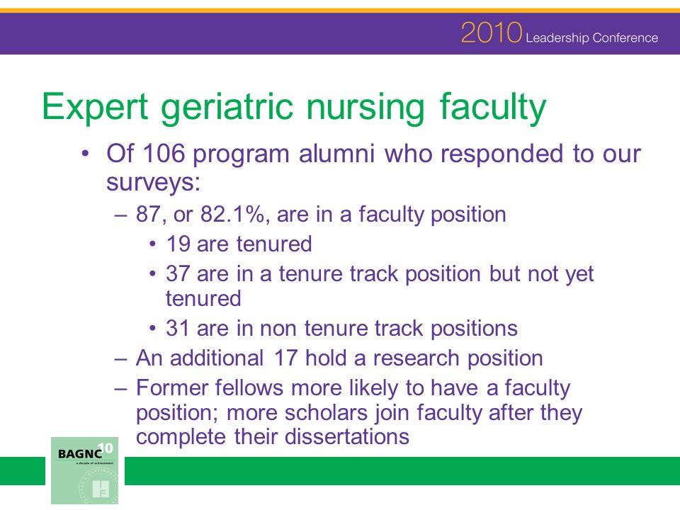 Expert geriatric nursing faculty Of 106 program alumni who responded to our surveys: –87, or 82.1%, are in a faculty position 19 are tenured 37 are in a tenure track position but not yet tenured 31 are in non tenure track positions –An additional 17 hold a research position –Former fellows more likely to have a faculty position; more scholars join faculty after they complete their dissertations