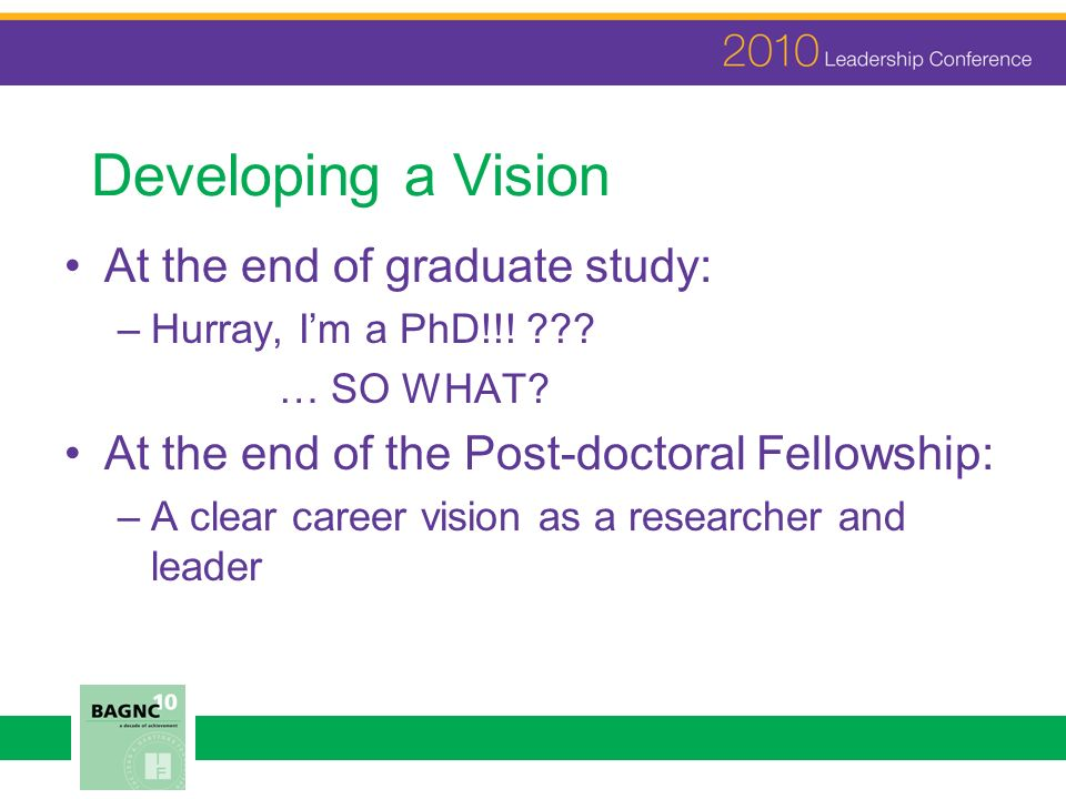 Developing a Vision At the end of graduate study: –Hurray, Im a PhD!!.