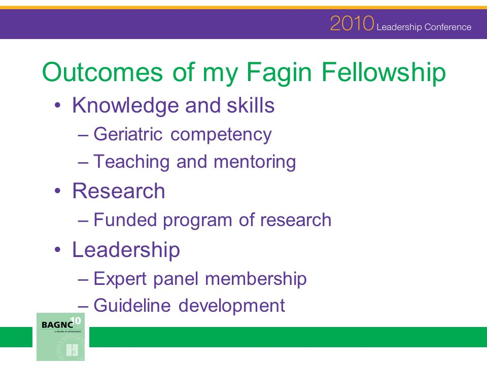 Outcomes of my Fagin Fellowship Knowledge and skills –Geriatric competency –Teaching and mentoring Research –Funded program of research Leadership –Expert panel membership –Guideline development