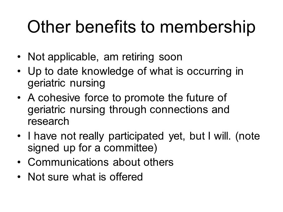 Other benefits to membership Not applicable, am retiring soon Up to date knowledge of what is occurring in geriatric nursing A cohesive force to promote the future of geriatric nursing through connections and research I have not really participated yet, but I will.
