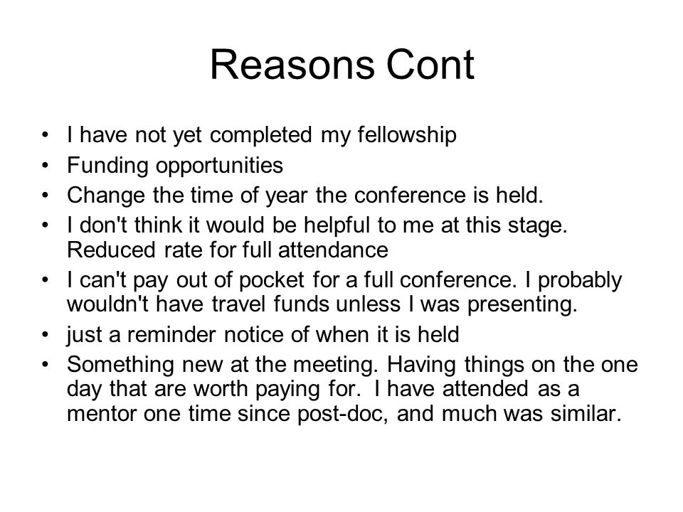 Reasons Cont I have not yet completed my fellowship Funding opportunities Change the time of year the conference is held.