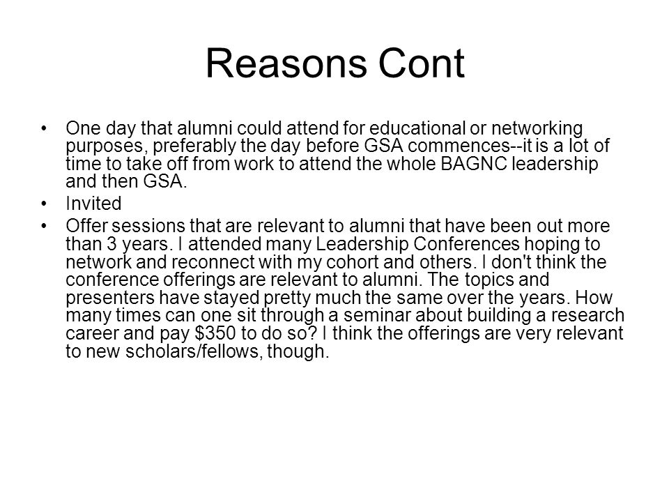 Reasons Cont One day that alumni could attend for educational or networking purposes, preferably the day before GSA commences--it is a lot of time to take off from work to attend the whole BAGNC leadership and then GSA.