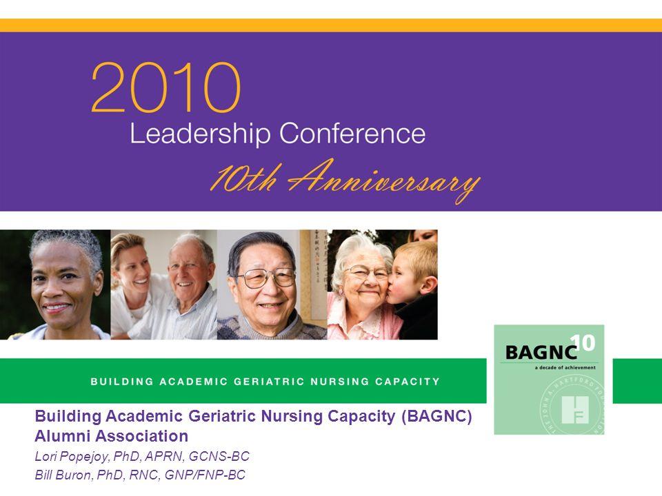 Building Academic Geriatric Nursing Capacity (BAGNC) Alumni Association Lori Popejoy, PhD, APRN, GCNS-BC Bill Buron, PhD, RNC, GNP/FNP-BC