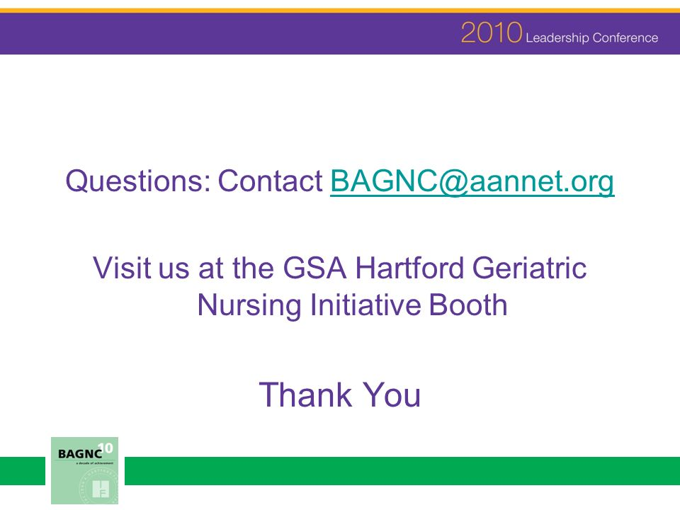 Questions: Contact BAGNC@aannet.orgBAGNC@aannet.org Visit us at the GSA Hartford Geriatric Nursing Initiative Booth Thank You