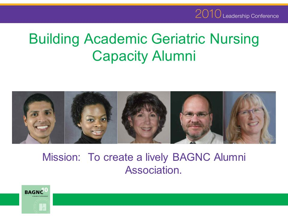 Building Academic Geriatric Nursing Capacity Alumni Mission: To create a lively BAGNC Alumni Association.