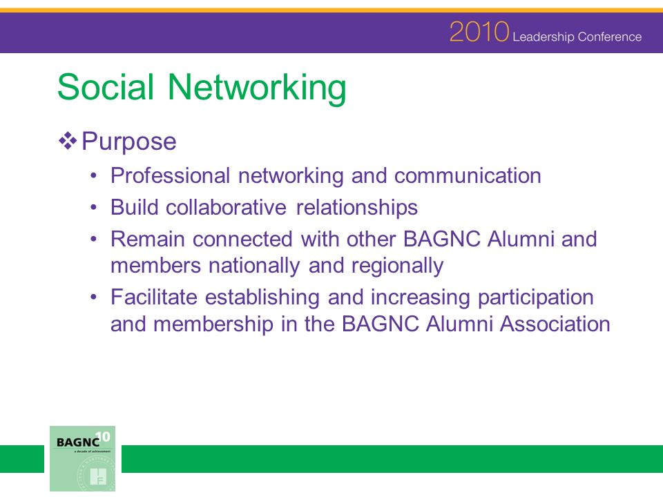 Social Networking Purpose Professional networking and communication Build collaborative relationships Remain connected with other BAGNC Alumni and mem