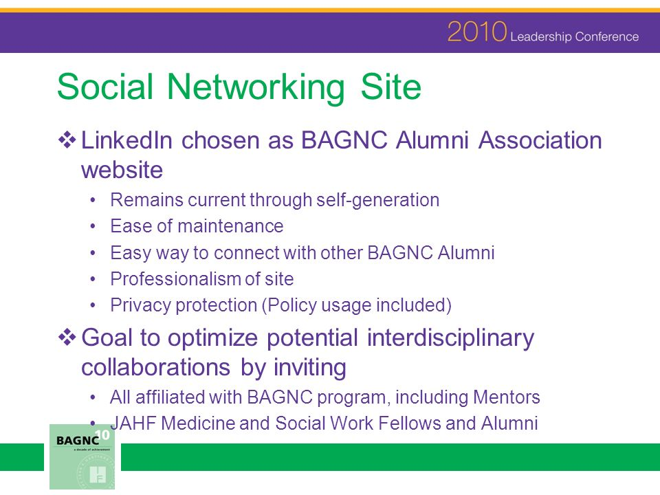 Social Networking Site LinkedIn chosen as BAGNC Alumni Association website Remains current through self-generation Ease of maintenance Easy way to con