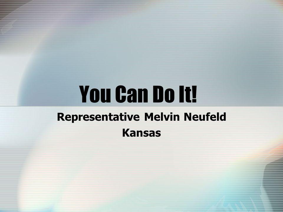 You Can Do It! Representative Melvin Neufeld Kansas