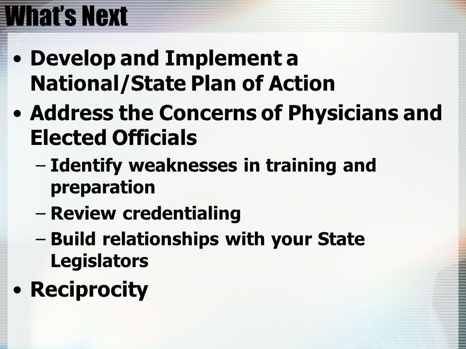 Whats Next Develop and Implement a National/State Plan of Action Address the Concerns of Physicians and Elected Officials –Identify weaknesses in trai