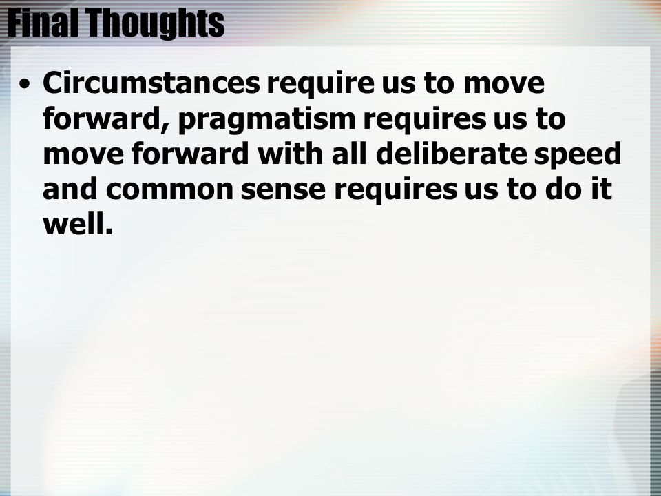 Final Thoughts Circumstances require us to move forward, pragmatism requires us to move forward with all deliberate speed and common sense requires us