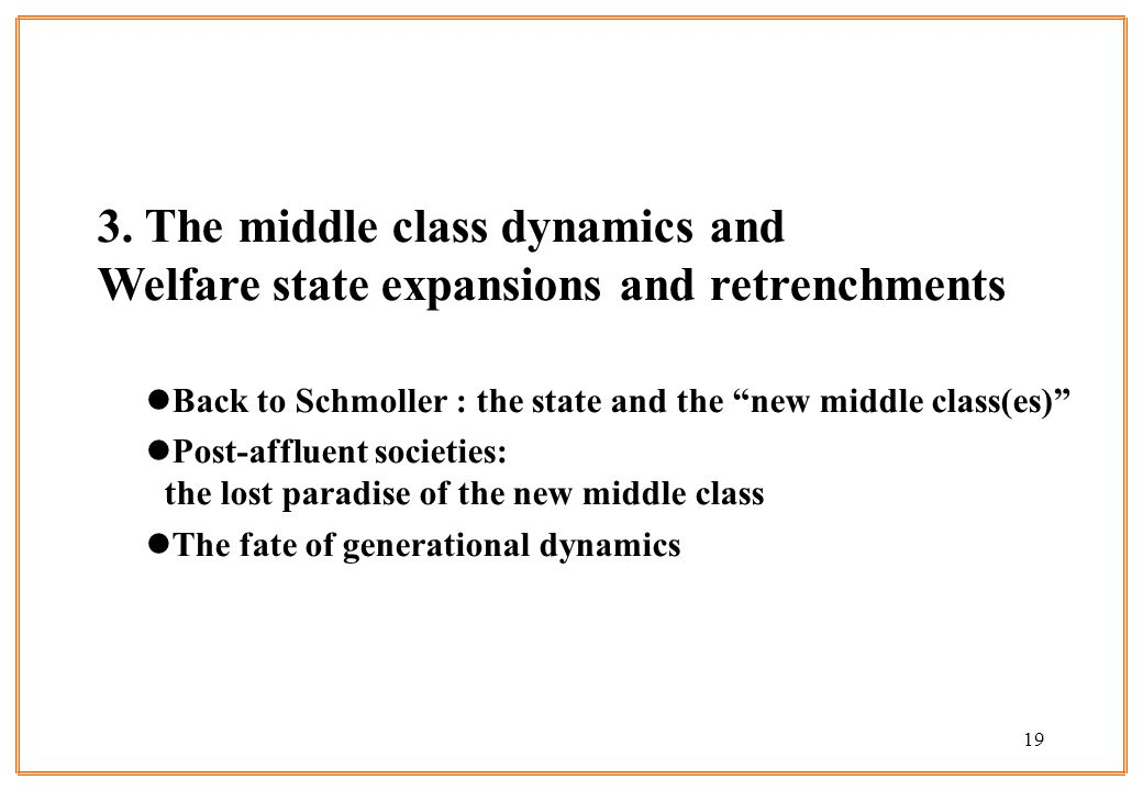 19 3. The middle class dynamics and Welfare state expansions and retrenchments lBack to Schmoller : the state and the new middle class(es) lPost-afflu