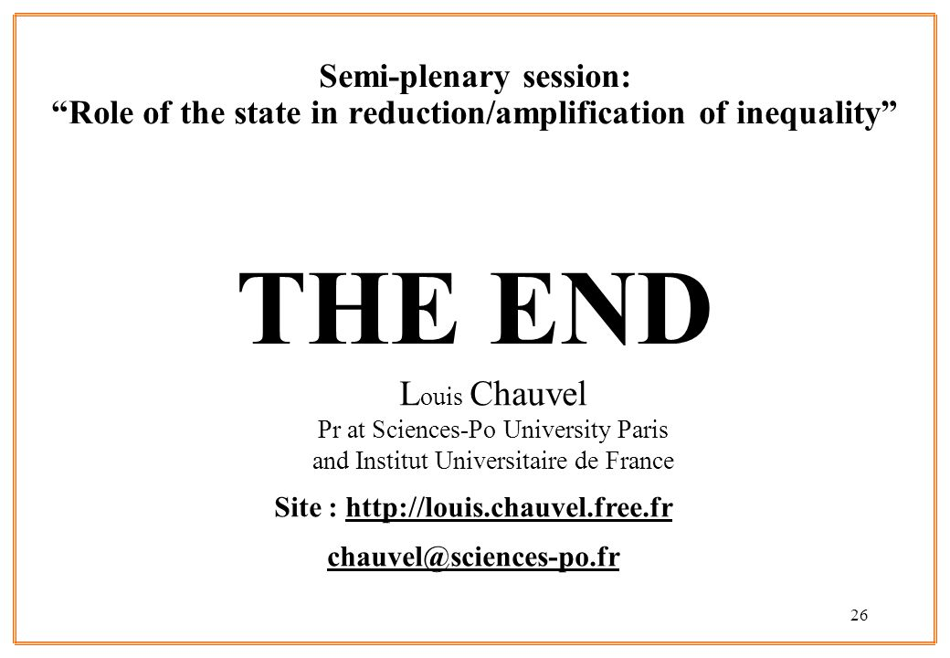26 Semi-plenary session: Role of the state in reduction/amplification of inequality THE END L ouis Chauvel Pr at Sciences-Po University Paris and Institut Universitaire de France Site :