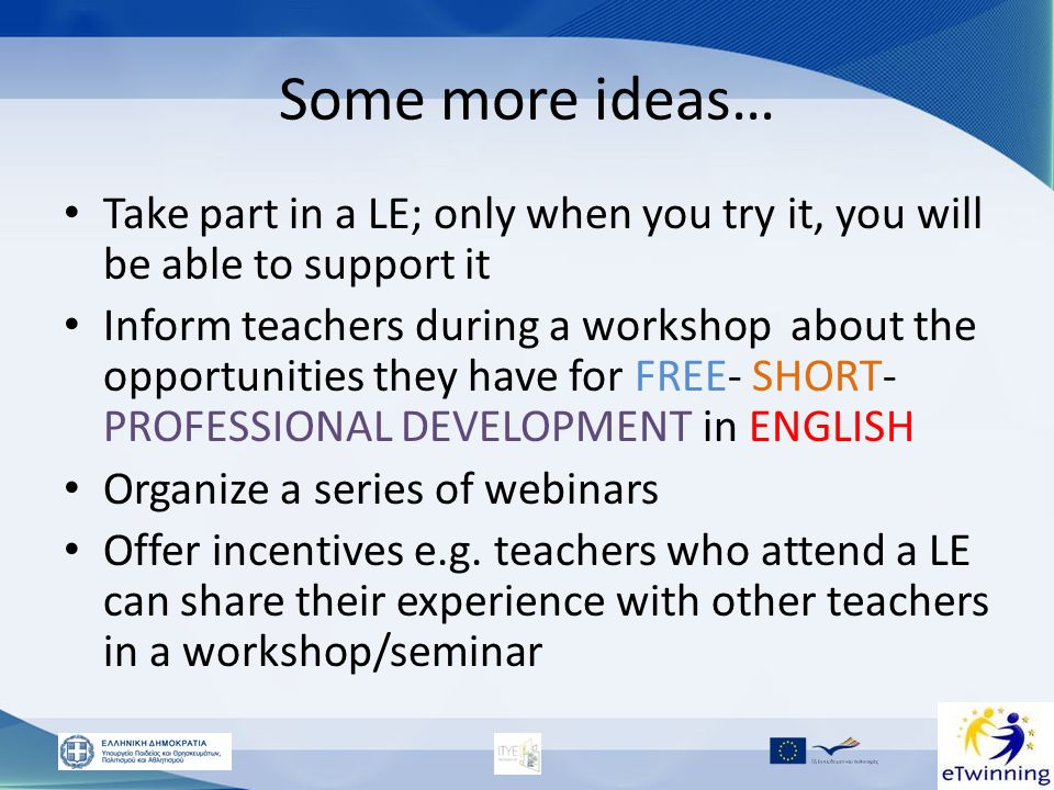 Some more ideas… Take part in a LE; only when you try it, you will be able to support it Inform teachers during a workshop about the opportunities the