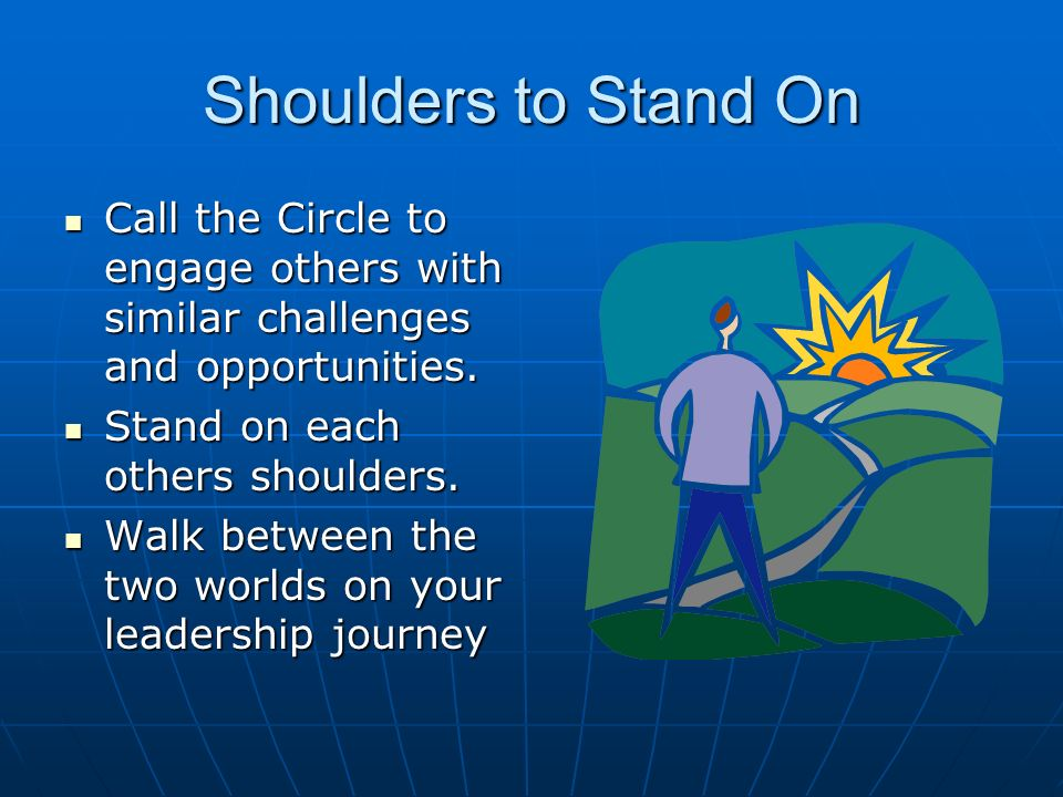 Shoulders to Stand On Call the Circle to engage others with similar challenges and opportunities.