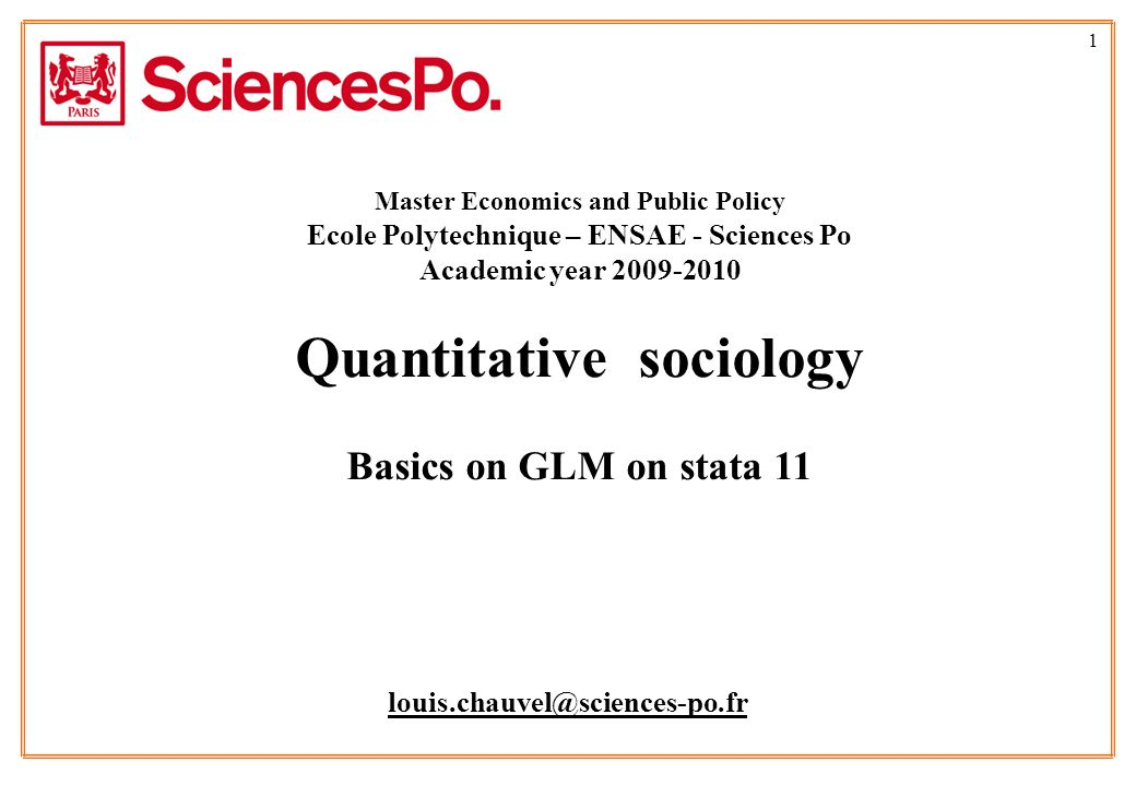 1 louis.chauvel@sciences-po.fr Master Economics and Public Policy Ecole Polytechnique – ENSAE - Sciences Po Academic year 2009-2010 Quantitative sociology Basics on GLM on stata 11